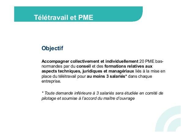 Télétravail et PME  Objectif  Accompagner collectivement et individuellement 20 PME bas-  normandes par du conseil et des ...