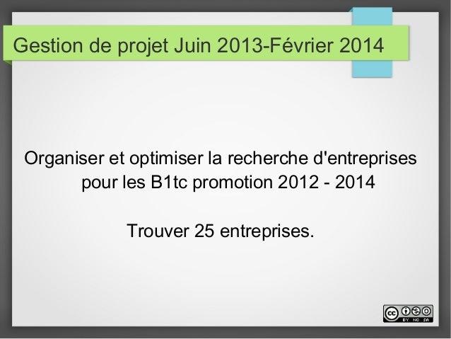 Gestion de projet Juin 2013-Février 2014 Organiser et optimiser la recherche d'entreprises pour les B1tc promotion 2012 - ...