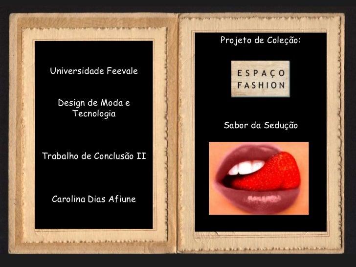 Projeto de Coleção: Universidade Feevale   Design de Moda e      Tecnologia                           Sabor da SeduçãoTrab...
