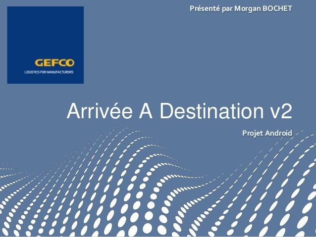 Projet AndroidArrivée A Destination v2Présenté par Morgan BOCHET