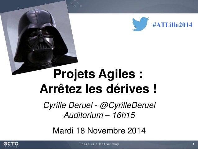 1  Projets Agiles :  Arrêtez les dérives !  Cyrille Deruel - @CyrilleDeruel  Auditorium – 16h15  Mardi 18 Novembre 2014  #...