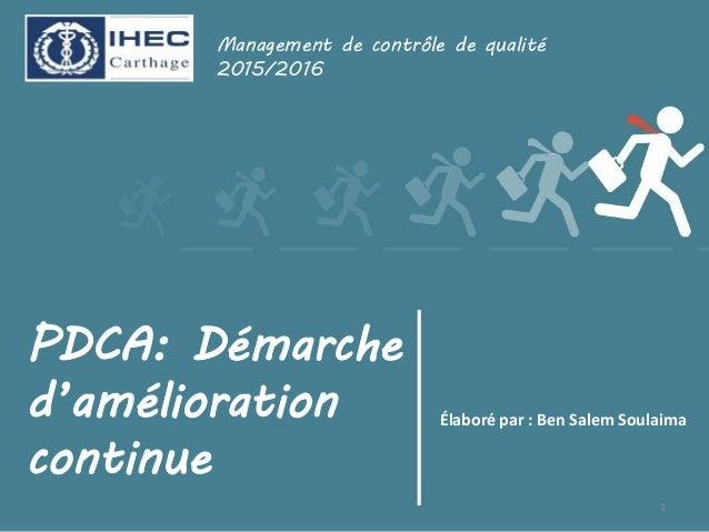 PDCA: Démarche d'amélioration continue Élaboré par : Ben Salem Soulaima Management de contrôle de qualité 2015/2016 1