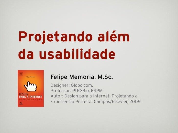 Projetando além da usabilidade     Felipe Memoria, M.Sc.     Designer: Globo.com.     Professor: PUC-Rio, ESPM.     Autor:...