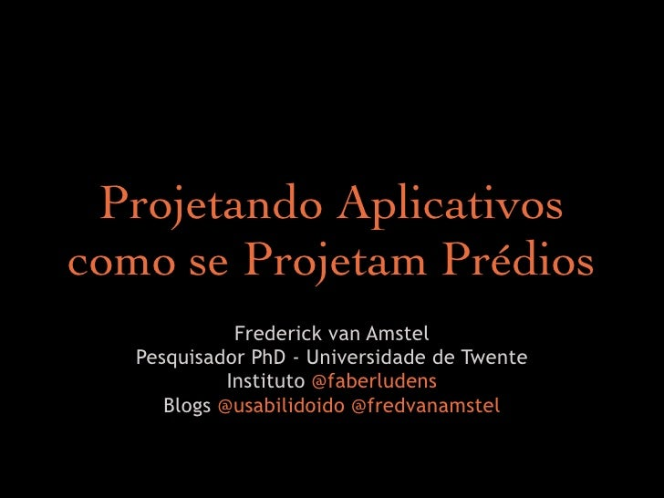 Projetando Aplicativoscomo se Projetam Prédios              Frederick van Amstel   Pesquisador PhD - Universidade de Twent...