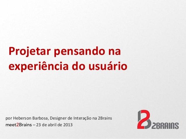 Projetar pensando naexperiência do usuáriopor Heberson Barbosa, Designer de Interação na 2Brainsmeet2Brains – 23 de abril ...