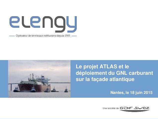 Nantes, le 18 juin 2015 Le projet ATLAS et le déploiement du GNL carburant sur la façade atlantique