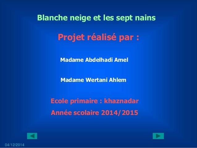 Projet réalisé par : Madame Abdelhadi Amel Madame Wertani Ahlem 04/12/2014 Blanche neige et les sept nains Ecole primaire ...