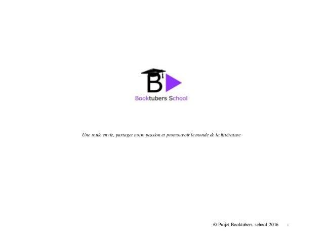 © Projet Booktubers school 2016 1 Une seule envie, partager notre passion et promouvoir le monde de la littérature