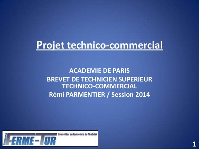 Projet technico-commercial ACADEMIE DE PARIS BREVET DE TECHNICIEN SUPERIEUR TECHNICO-COMMERCIAL Rémi PARMENTIER / Session ...