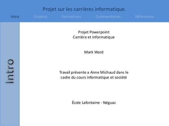 Projet sur les carrières informatique. Intro Emplois Formations Commentaires Références Projet Powerpoint Carrière et Info...