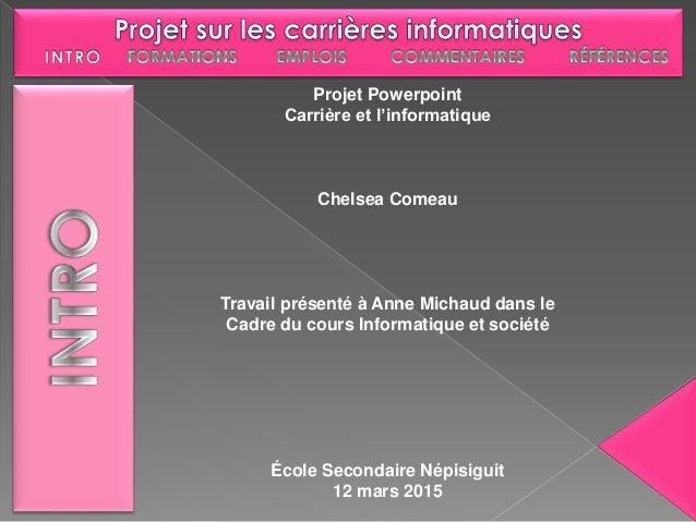 Projet Powerpoint Carrière et l'informatique Chelsea Comeau Travail présenté à Anne Michaud dans le Cadre du cours Informa...