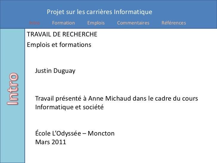 TRAVAIL DE RECHERCHE<br />Emplois et formationsJustin Duguay<br />Travail présenté à Anne Michaud dans le cadre du cours I...