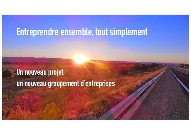 Entreprendre ensemble, tout simplement Un nouveau projet, un nouveau groupement d'entreprises