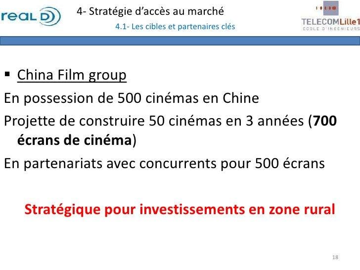 4- Stratégie d'accès au marché4.1- Les cibles et partenaires clés<br /><ul><li>China Film group</li></ul>En possession de ...