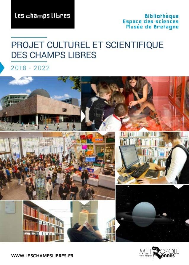 PROJET CULTUREL ET SCIENTIFIQUE DES CHAMPS LIBRES 2018 - 2022 Bibliothèque Espace des sciences Musée de Bretagne WWW.LESCH...