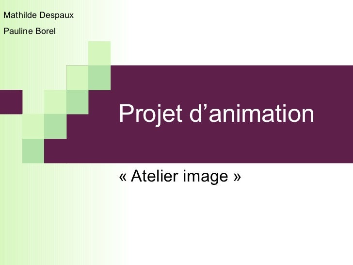 Projet d'animation  «Atelier image» Mathilde Despaux  Pauline Borel