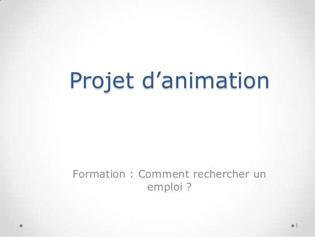 Projet d'animation  Formation : Comment rechercher un emploi ?  1