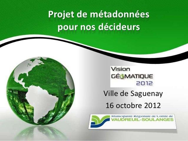 Projet de métadonnées  pour nos décideurs           Ville de Saguenay           16 octobre 2012