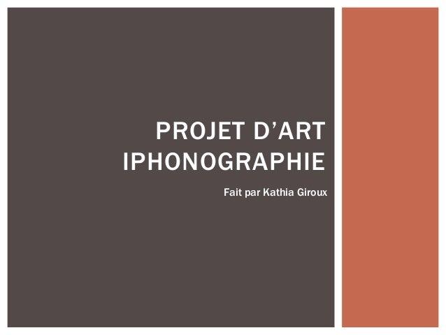 PROJET D'ART IPHONOGRAPHIE Fait par Kathia Giroux