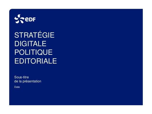STRATÉGIE  DIGITALE  POLITIQUE  EDITORIALE  Sous-titre  de la présentation  Date