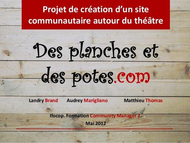 Projet de création d'un sitecommunautaire autour du théâtre Des planches et  des potes.comLandry Brand   Audrey Marigliano...