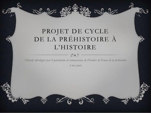 PROJET DE CYCLEDE LA PRÉHISTOIRE ÀL'HISTOIREObjectif: développer par le patrimoine la connaissance de l'histoire de France...