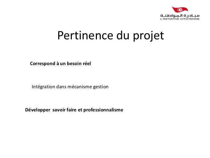 Pertinence du projet  Correspond à un besoin réel  Intégration dans mécanisme gestionDévelopper savoir faire et profession...