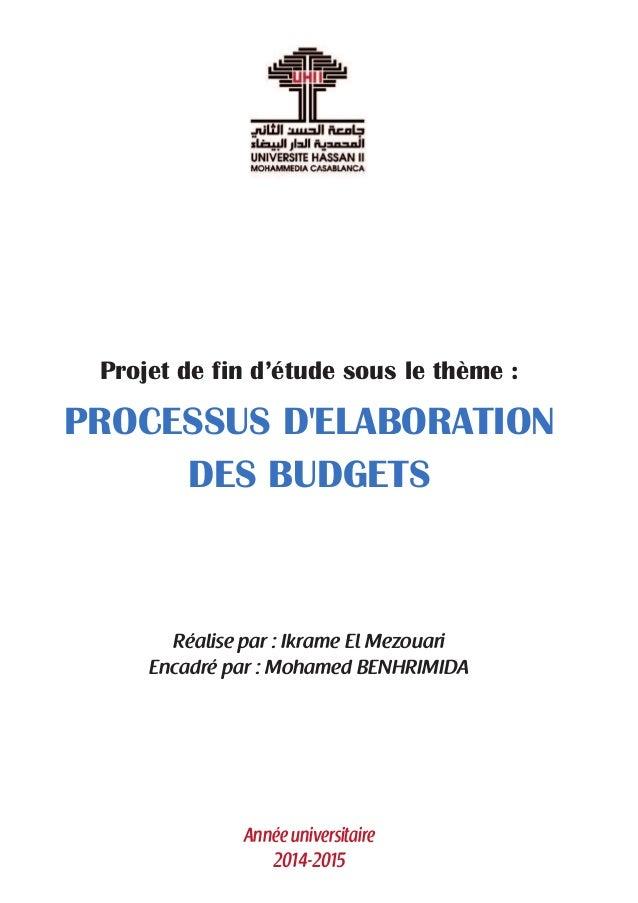 Projet de fin d'étude sous le thème : PROCESSUS D'ELABORATION DES BUDGETS Réalise par : Ikrame El Mezouari Encadré par : M...