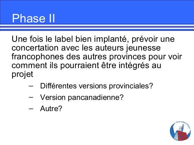 Phase II Une fois le label bien implanté, prévoir une concertation avec les auteurs jeunesse francophones des autres provi...
