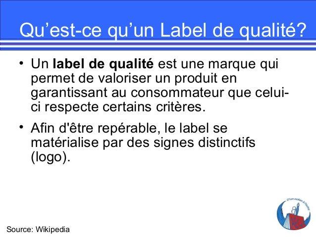 Qu'est-ce qu'un Label de qualité? • Un label de qualité est une marque qui permet de valoriser un produit en garantissant ...