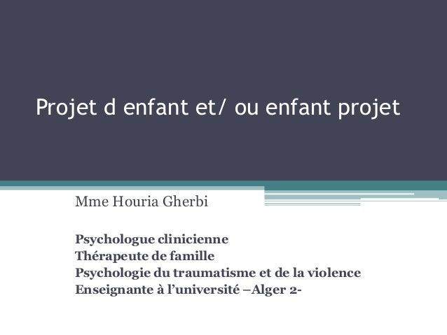 Projet d enfant et/ ou enfant projet Mme Houria Gherbi Psychologue clinicienne Thérapeute de famille Psychologie du trauma...