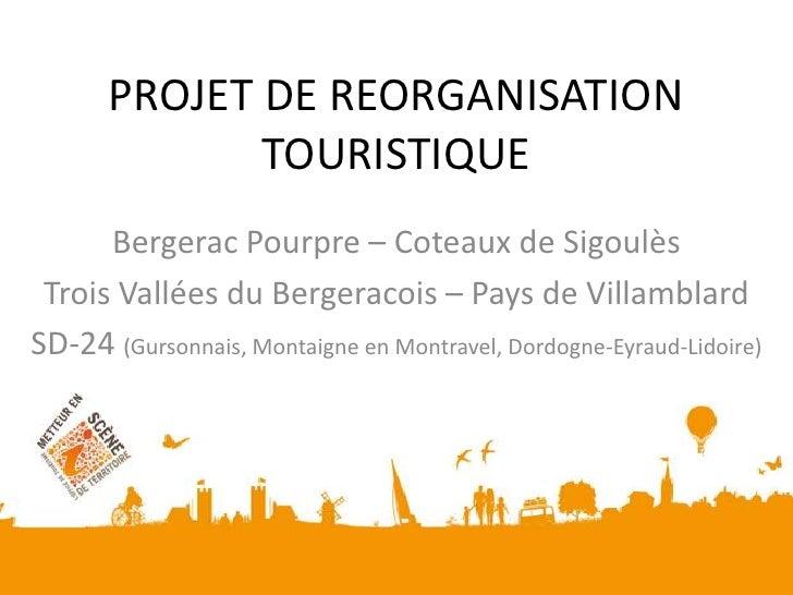 PROJET DE REORGANISATIONTOURISTIQUE<br />Bergerac Pourpre – Coteaux de Sigoulès<br />Trois Vallées du Bergeracois – Pays d...