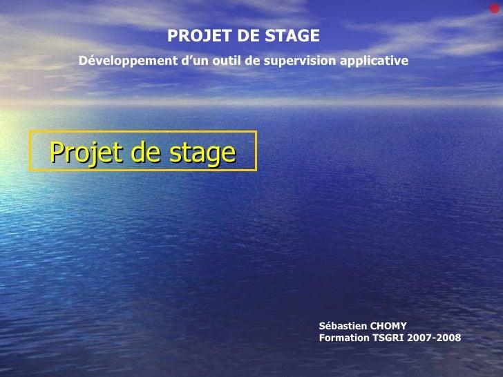 Projet de stage PROJET DE STAGE Développement d'un outil de supervision applicative Bonjour à tous Sébastien CHOMY Formati...