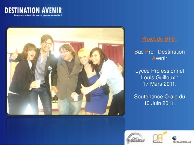 Projet de BTS : Bac Pro : Destination Avenir Lycée Professionnel Louis Guilloux : 17 Mars 2011. Soutenance Orale du 10 Jui...