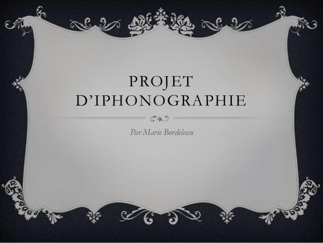 PROJET D'IPHONOGRAPHIE Par Marie Bordeleau