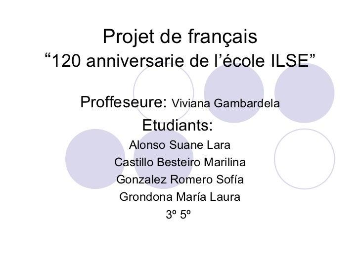 """Projet de français""""120 anniversarie de l'école ILSE""""    Proffeseure: Viviana Gambardela            Etudiants:           Al..."""