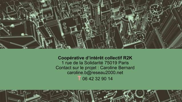 Coopérative d'intérêt collectif R2K  1 rue de la Solidarité 75019 ParisContact sur le projet : Caroline Bernard     caroli...