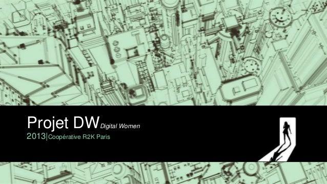 Projet DW             Digital Women2013|Coopérative R2K Paris