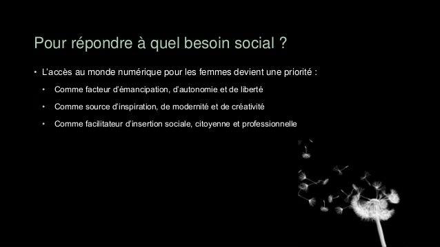 Pour répondre à quel besoin social ?• L'accès au monde numérique pour les femmes devient une priorité : •   Comme facteur ...