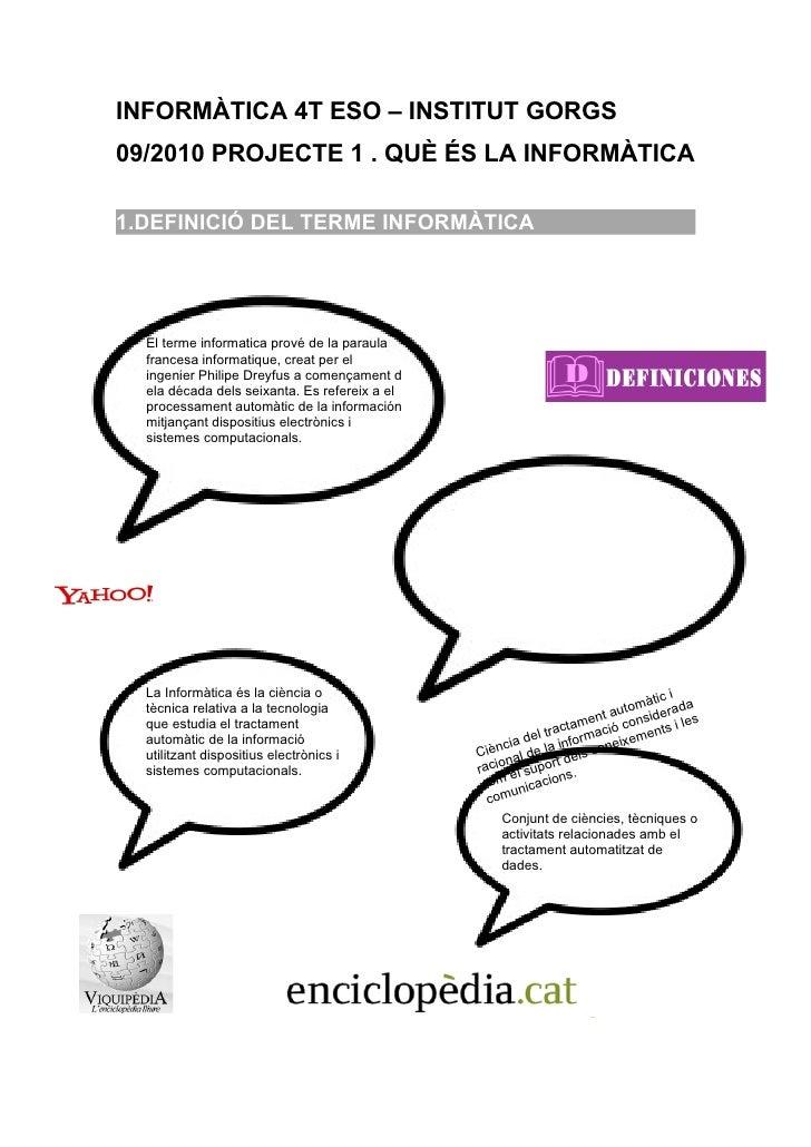 INFORMÀTICA 4T ESO – INSTITUT GORGS 09/2010 PROJECTE 1 . QUÈ ÉS LA INFORMÀTICA  1.DEFINICIÓ DEL TERME INFORMÀTICA       El...