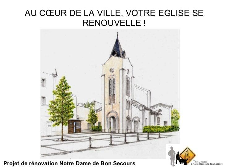 AU CŒUR DE LA VILLE, VOTRE EGLISE SE RENOUVELLE ! Projet de rénovation Notre Dame de Bon Secours