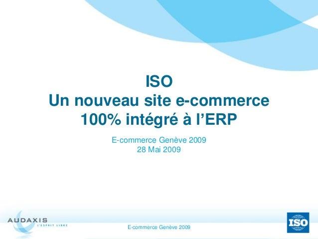 E-commerce Genève 2009 ISO Un nouveau site e-commerce 100% intégré à l'ERP E-commerce Genève 2009 28 Mai 2009