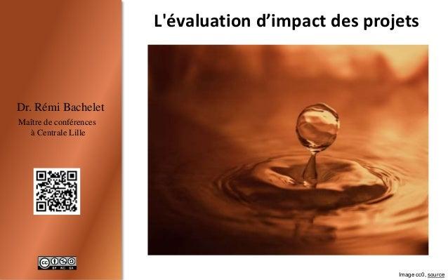 1 Dr. Rémi Bachelet Maître de conférences à Centrale Lille L'évaluation d'impact des projets Image cc0, source