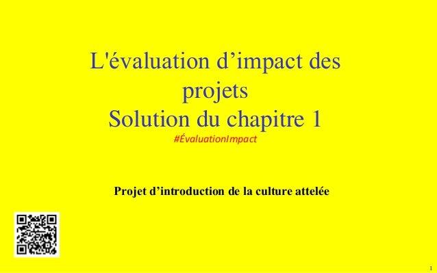 1 L'évaluation d'impact des projets Solution du chapitre 1 #ÉvaluationImpact Projet d'introduction de la culture attelée