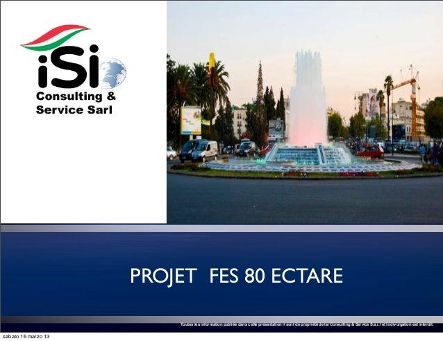 PROJET FES 80 ECTARE                         Toutes les information publiée dans cette présentation il sont de propriété d...