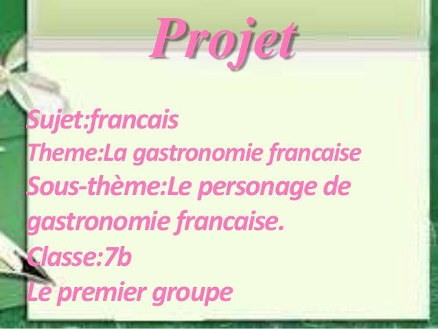 Projet Sujet:francais Theme:La gastronomie francaise Sous-thème:Le personage de gastronomie francaise. Classe:7b Le premie...
