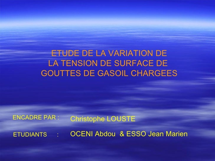 ETUDE DE LA VARIATION DE LA TENSION DE SURFACE DE  GOUTTES DE GASOIL CHARGEES ENCADRE PAR : ETUDIANTS  : Christophe LOUSTE...