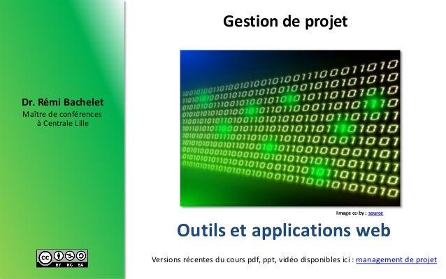 Maître de conférences à Centrale Lille Dr. Rémi Bachelet Outils et applications web Gestion de projet Versions récentes du...