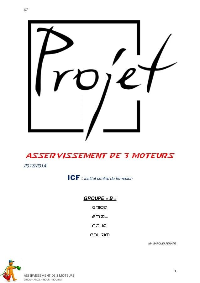 ICF 1 ASSERVISSEMENT DE 3 MOTEURS GRIDA – AMZIL – NOURI - BOURIM ASSERVISSEMENT DE 3 MOTEURS 2013/2014 ICF : institut cent...
