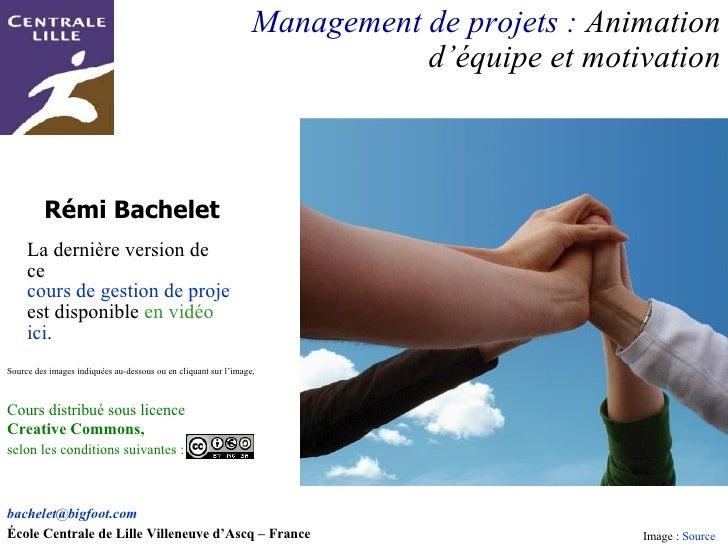 Rémi Bachelet Management de projets :  Animation d'équipe et motivation [email_address]   École Centrale de Lille Villeneu...